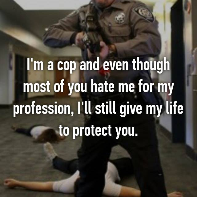 I'm a cop and even though most of you hate me for my profession, I'll still give my life to protect you.