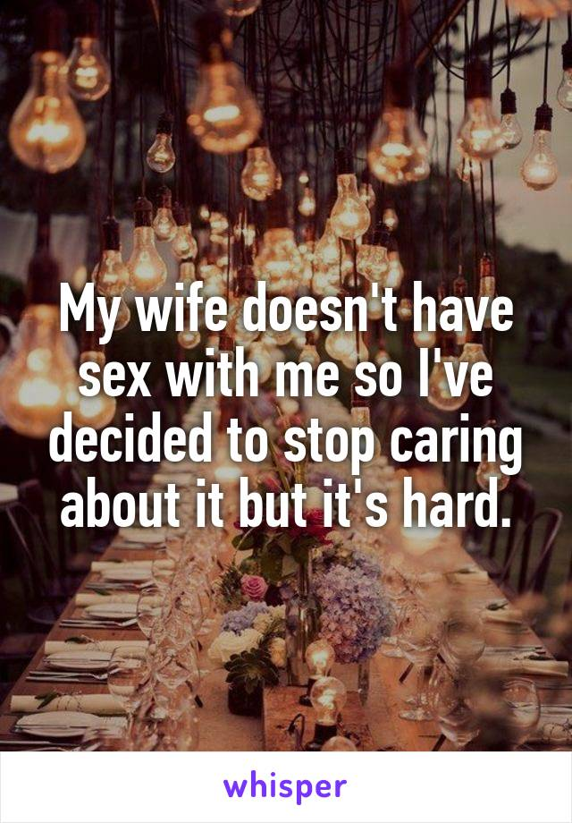 My wife doesn't have sex with me so I've decided to stop caring about it but it's hard.