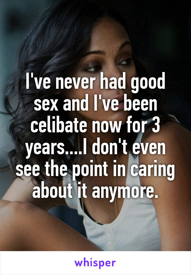 I've never had good sex and I've been celibate now for 3 years....I don't even see the point in caring about it anymore.