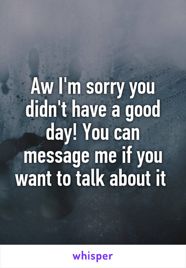 Aw I'm sorry you didn't have a good day! You can message me if