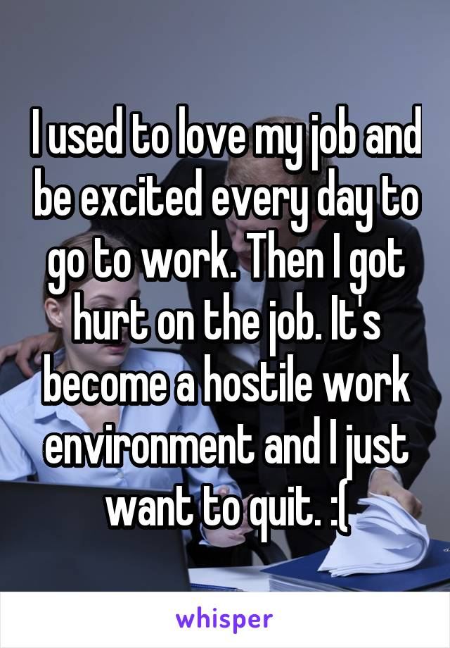 I used to love my job and be excited every day to go to work. Then I got hurt on the job. It's become a hostile work environment and I just want to quit. :(