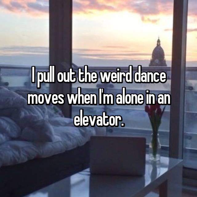 I pull out the weird dance moves when I'm alone in an elevator.
