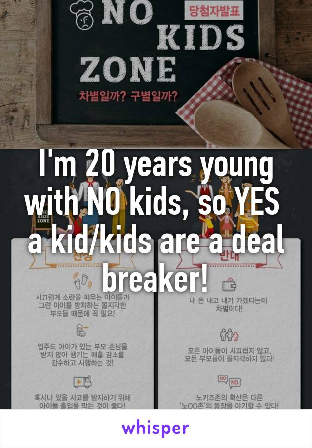 I'm 20 years young with NO kids, so YES  a kid/kids are a deal breaker!