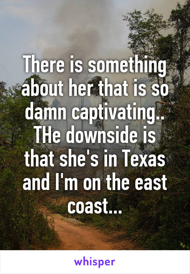 There is something about her that is so damn captivating.. THe downside is that she's in Texas and I'm on the east coast...