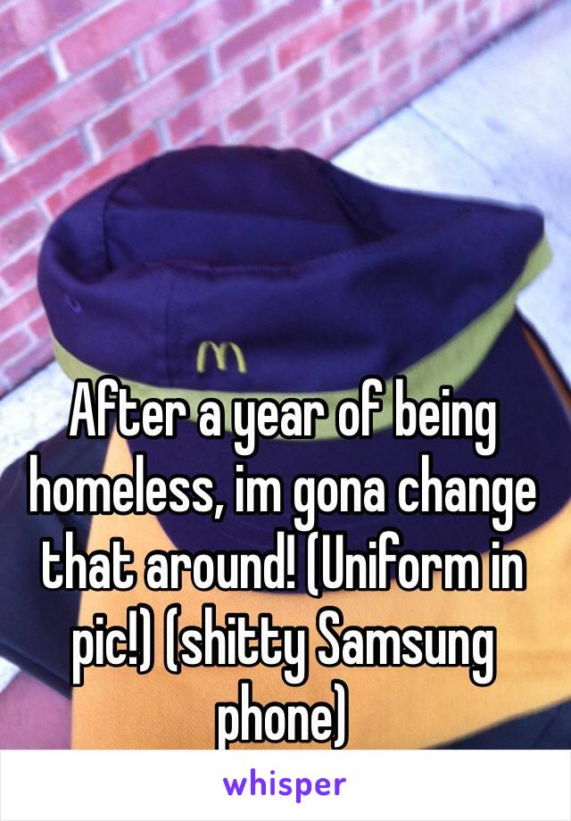 After a year of being homeless, im gona change that around! (Uniform in pic!) (shitty Samsung phone)