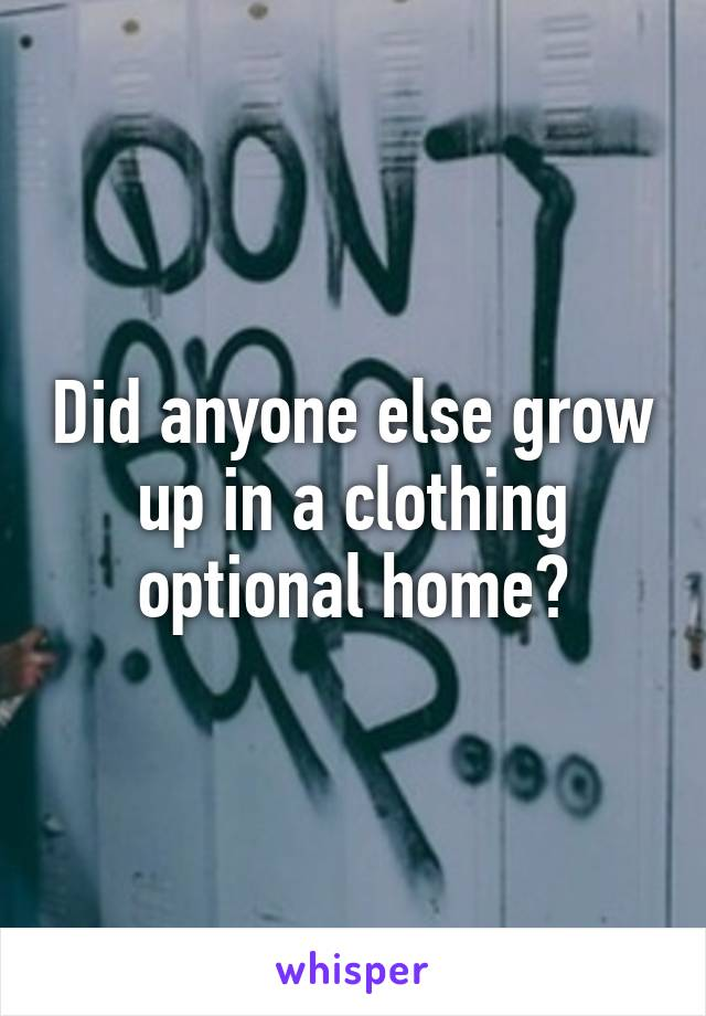 Did anyone else grow up in a clothing optional home?