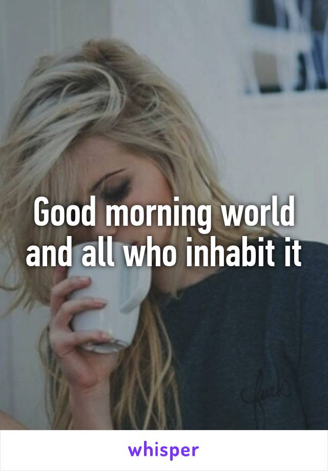 Good morning world and all who inhabit it