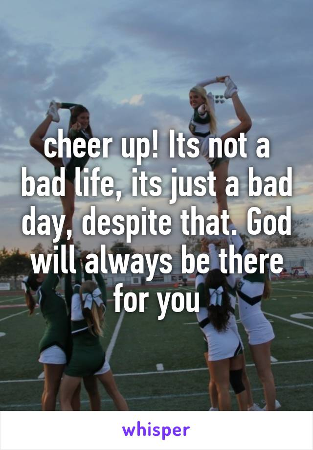 cheer up! Its not a bad life, its just a bad day, despite that. God will always be there for you