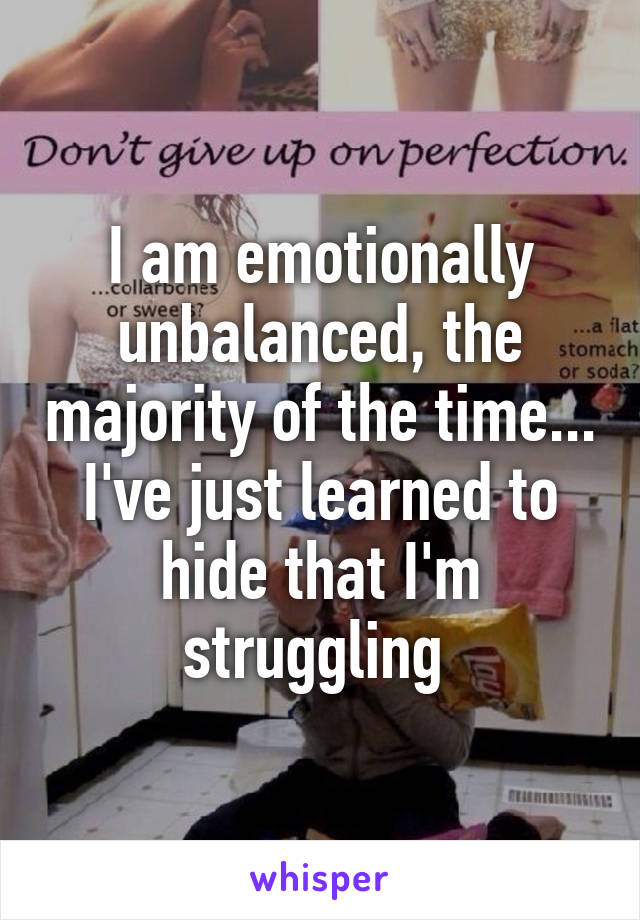 I am emotionally unbalanced, the majority of the time... I've just learned to hide that I'm struggling