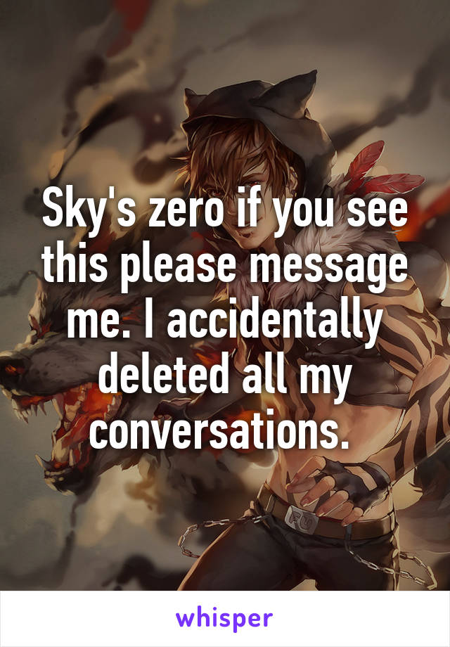 Sky's zero if you see this please message me. I accidentally deleted all my conversations.