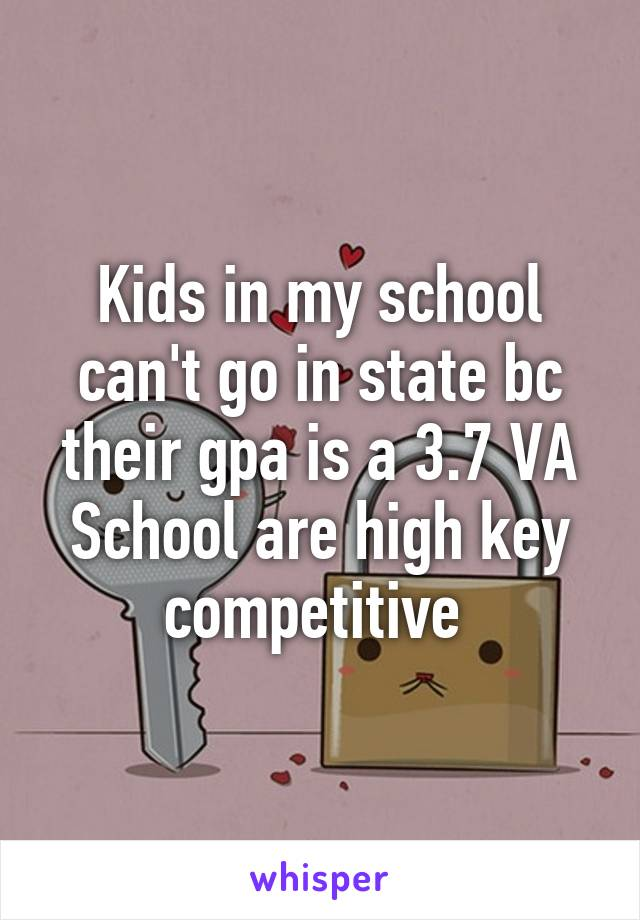 Kids in my school can't go in state bc their gpa is a 3.7 VA School are high key competitive