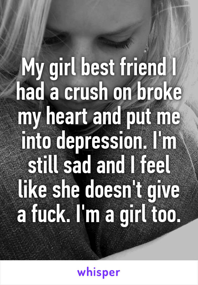 My girl best friend I had a crush on broke my heart and put me into depression. I'm still sad and I feel like she doesn't give a fuck. I'm a girl too.