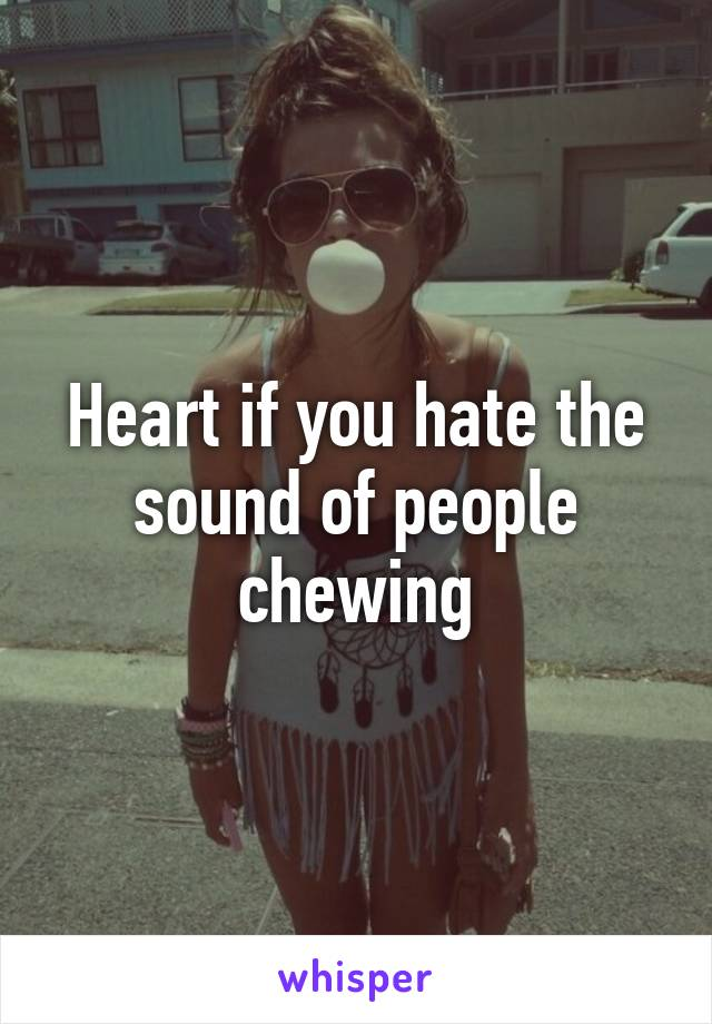 Heart if you hate the sound of people chewing
