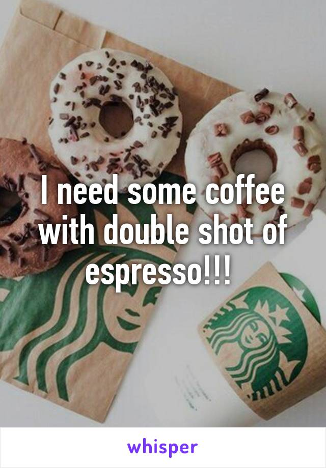 I need some coffee with double shot of espresso!!!