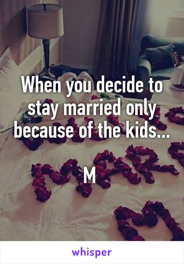 When you decide to stay married only because of the kids...  M