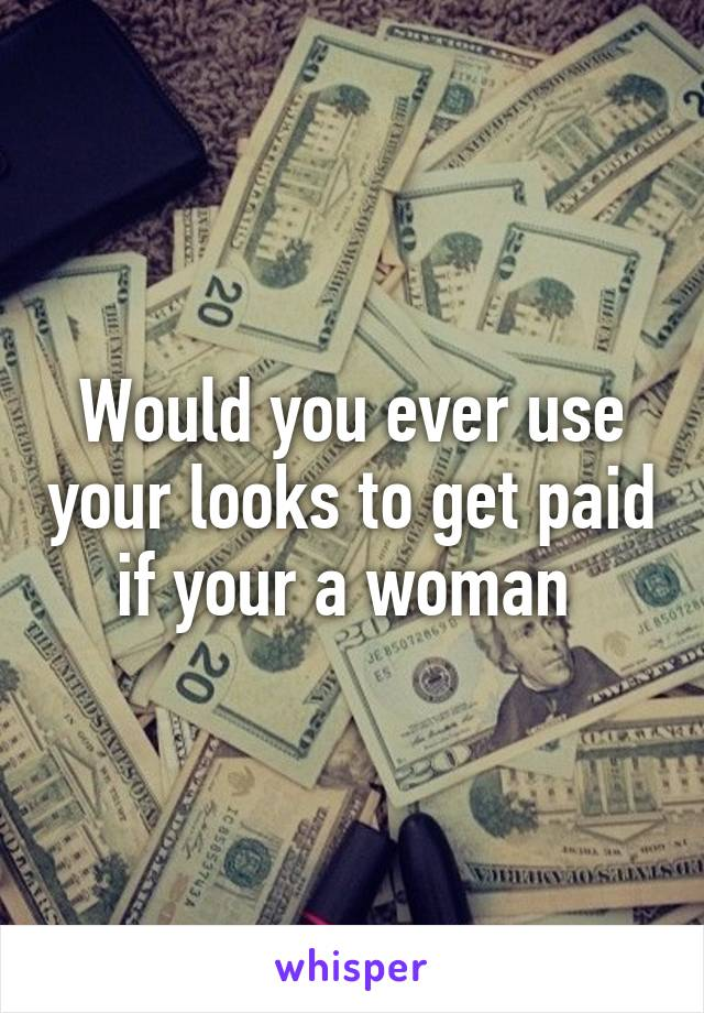 Would you ever use your looks to get paid if your a woman