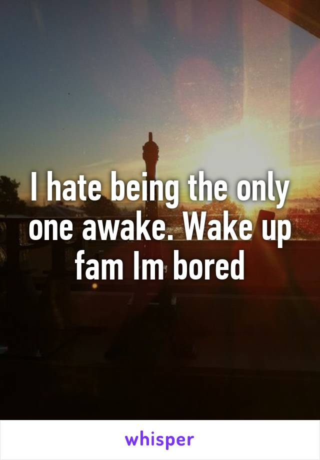 I hate being the only one awake. Wake up fam Im bored