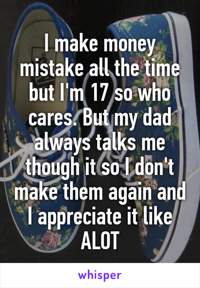 I make money mistake all the time but I'm 17 so who cares. But my dad always talks me though it so I don't make them again and I appreciate it like ALOT