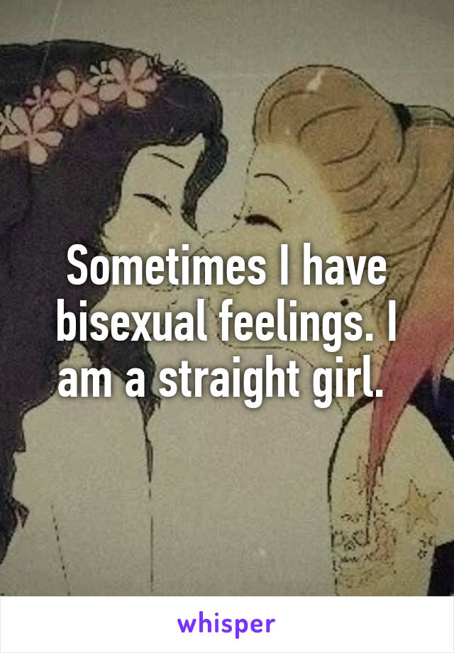 Sometimes I have bisexual feelings. I am a straight girl.