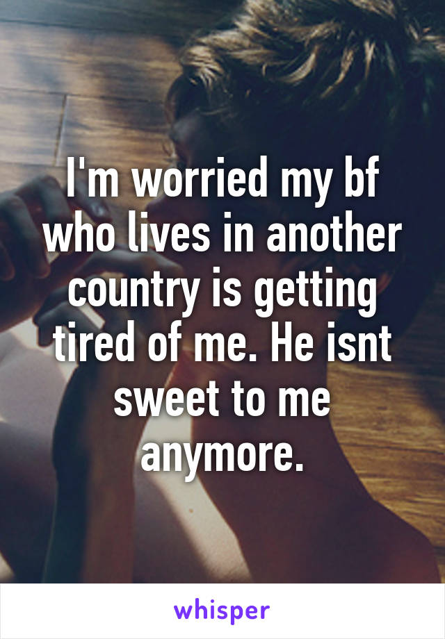 I'm worried my bf who lives in another country is getting tired of me. He isnt sweet to me anymore.