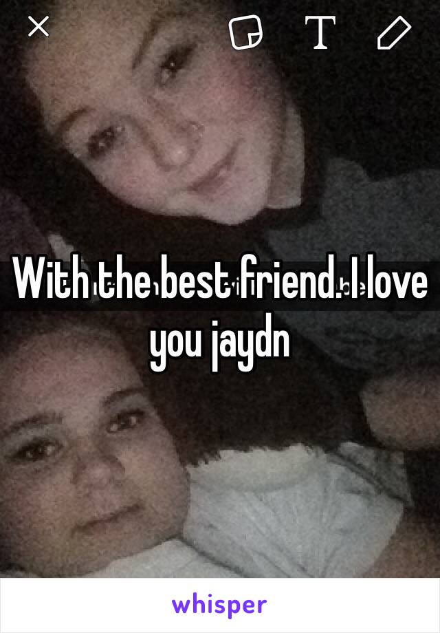 With the best friend. I love you jaydn