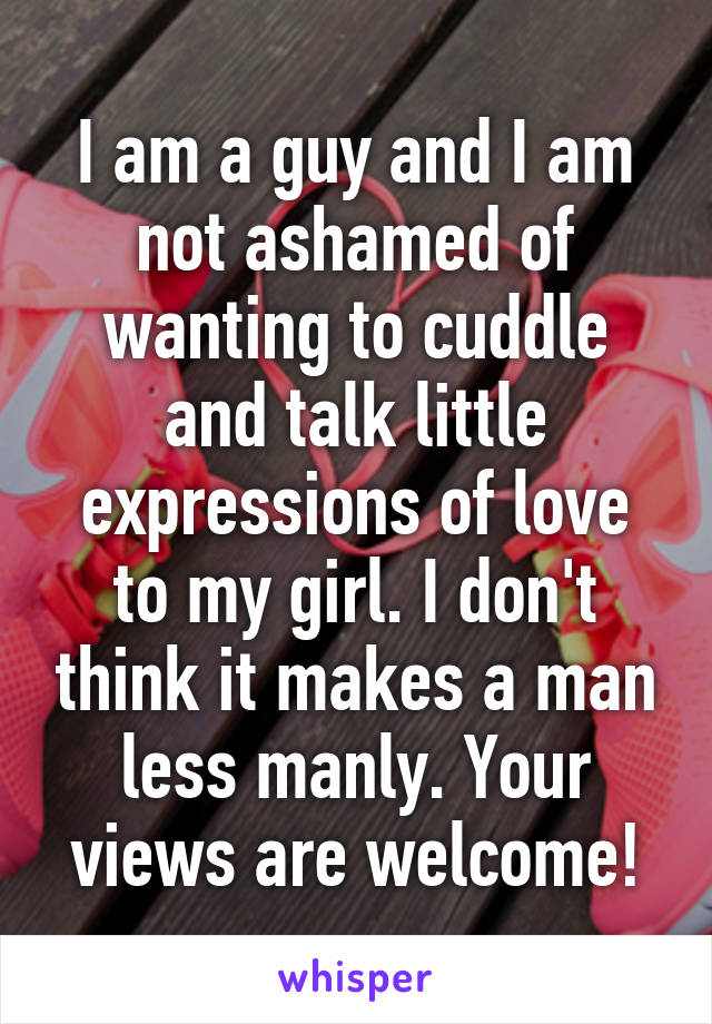 I am a guy and I am not ashamed of wanting to cuddle and talk little expressions of love to my girl. I don't think it makes a man less manly. Your views are welcome!
