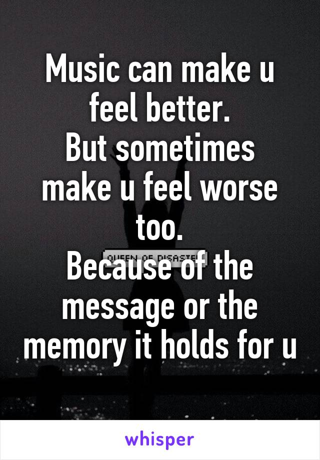 Music can make u feel better. But sometimes make u feel worse too. Because of the message or the memory it holds for u
