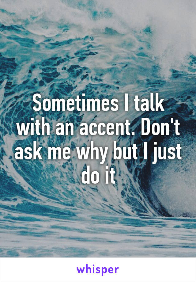 Sometimes I talk with an accent. Don't ask me why but I just do it