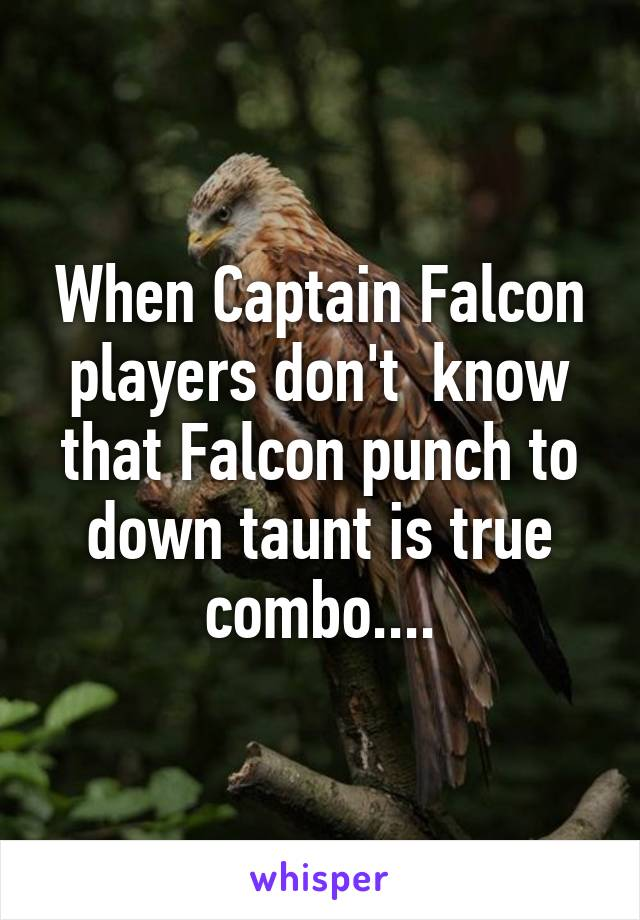 When Captain Falcon players don't  know that Falcon punch to down taunt is true combo....