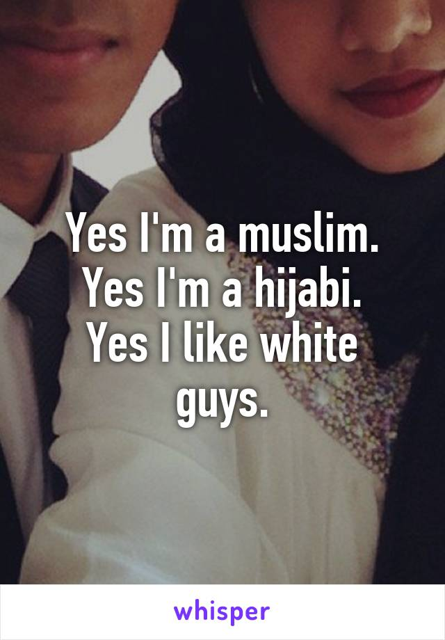 Yes I'm a muslim. Yes I'm a hijabi. Yes I like white guys.