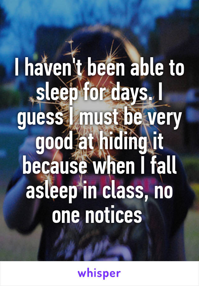 I haven't been able to sleep for days. I guess I must be very good at hiding it because when I fall asleep in class, no one notices