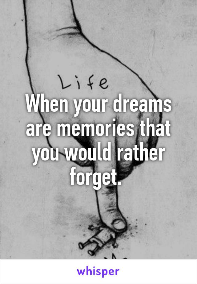When your dreams are memories that you would rather forget.
