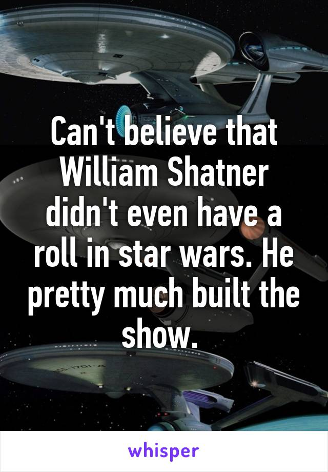 Can't believe that William Shatner didn't even have a roll in star wars. He pretty much built the show.