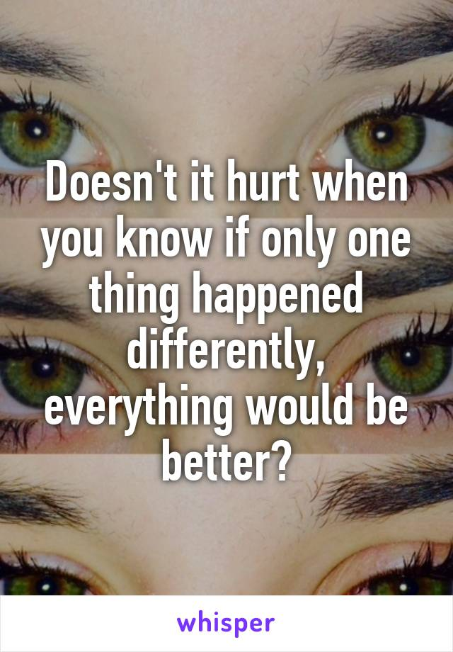 Doesn't it hurt when you know if only one thing happened differently, everything would be better?