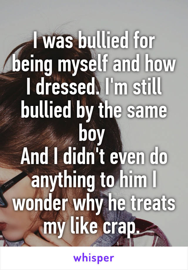 I was bullied for being myself and how I dressed. I'm still bullied by the same boy  And I didn't even do anything to him I wonder why he treats my like crap.