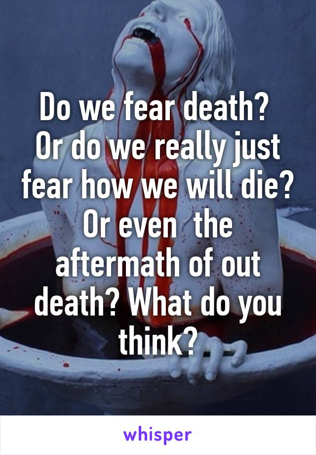 Do we fear death?  Or do we really just fear how we will die? Or even  the aftermath of out death? What do you think?