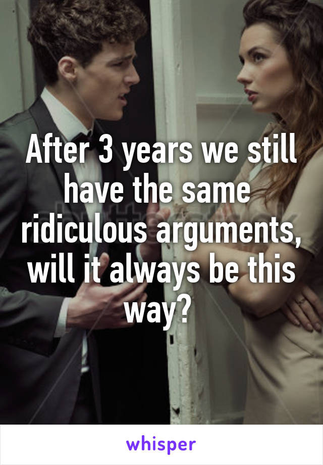 After 3 years we still have the same  ridiculous arguments, will it always be this way?