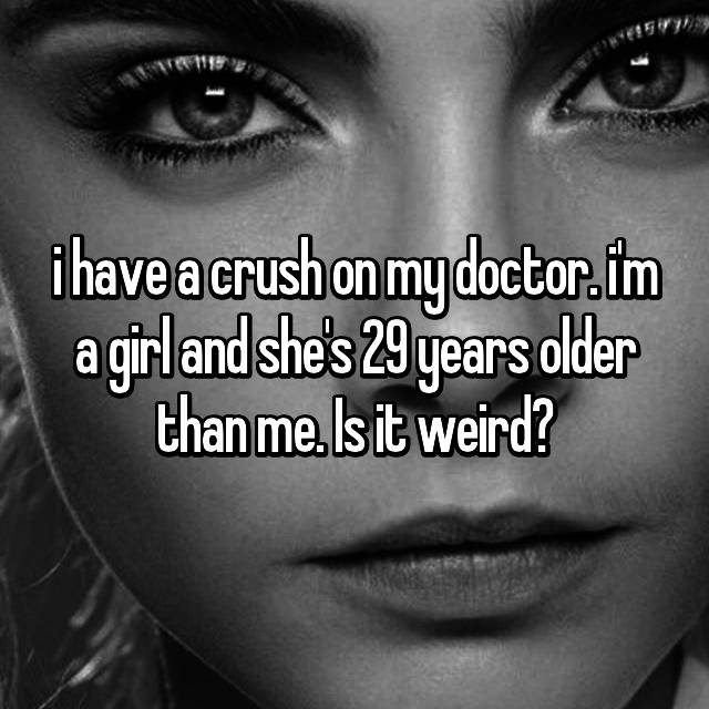 i have a crush on my doctor. i'm a girl and she's 29 years older than me. Is it weird?