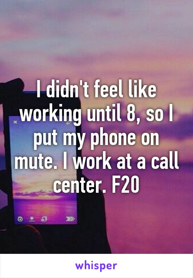 I didn't feel like working until 8, so I put my phone on mute. I work at a call center. F20