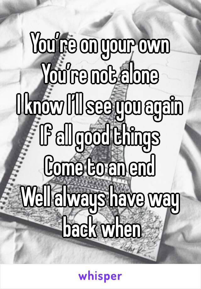 You're on your own You're not alone I know I'll see you again If all good things Come to an end Well always have way back when