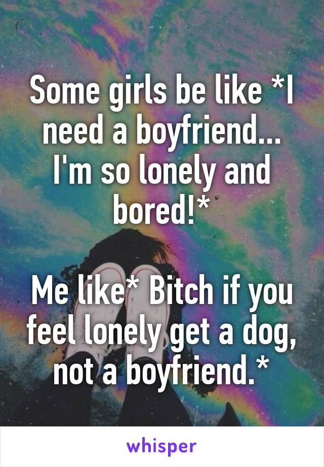Some girls be like *I need a boyfriend... I'm so lonely and bored!*  Me like* Bitch if you feel lonely get a dog, not a boyfriend.*