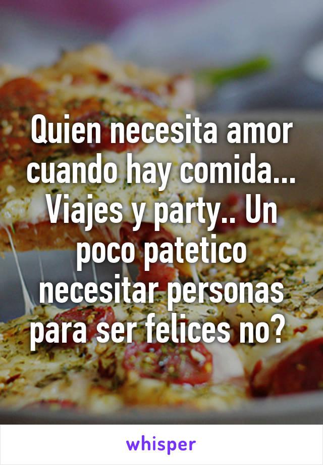 Quien necesita amor cuando hay comida... Viajes y party.. Un poco patetico necesitar personas para ser felices no?