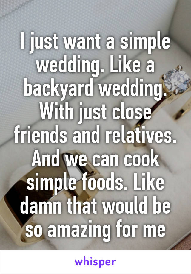 I just want a simple wedding. Like a backyard wedding. With just close friends and relatives. And we can cook simple foods. Like damn that would be so amazing for me