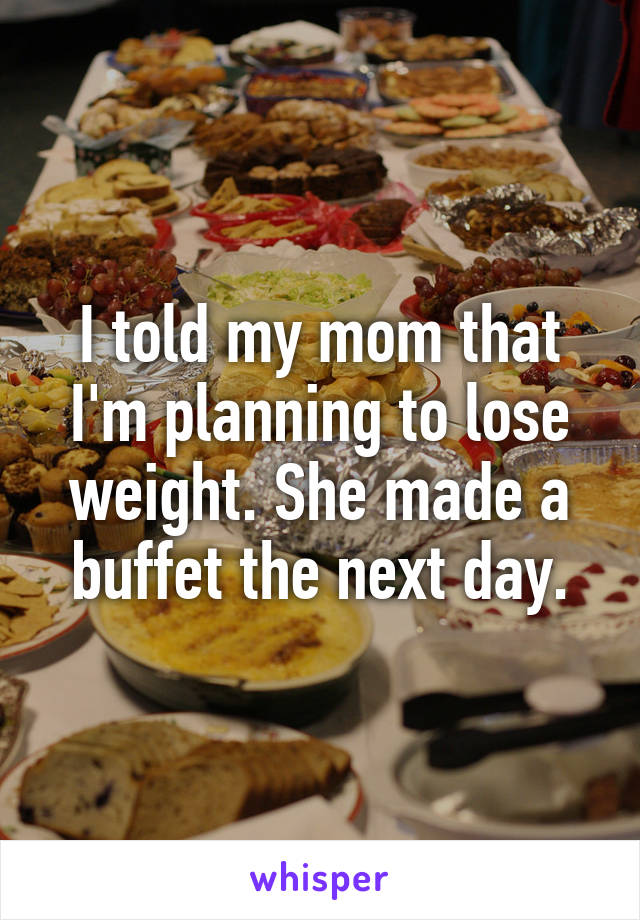 I told my mom that I'm planning to lose weight. She made a buffet the next day.