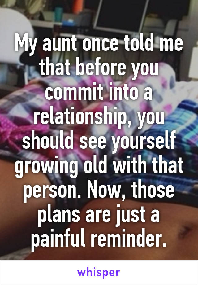My aunt once told me that before you commit into a relationship, you should see yourself growing old with that person. Now, those plans are just a painful reminder.