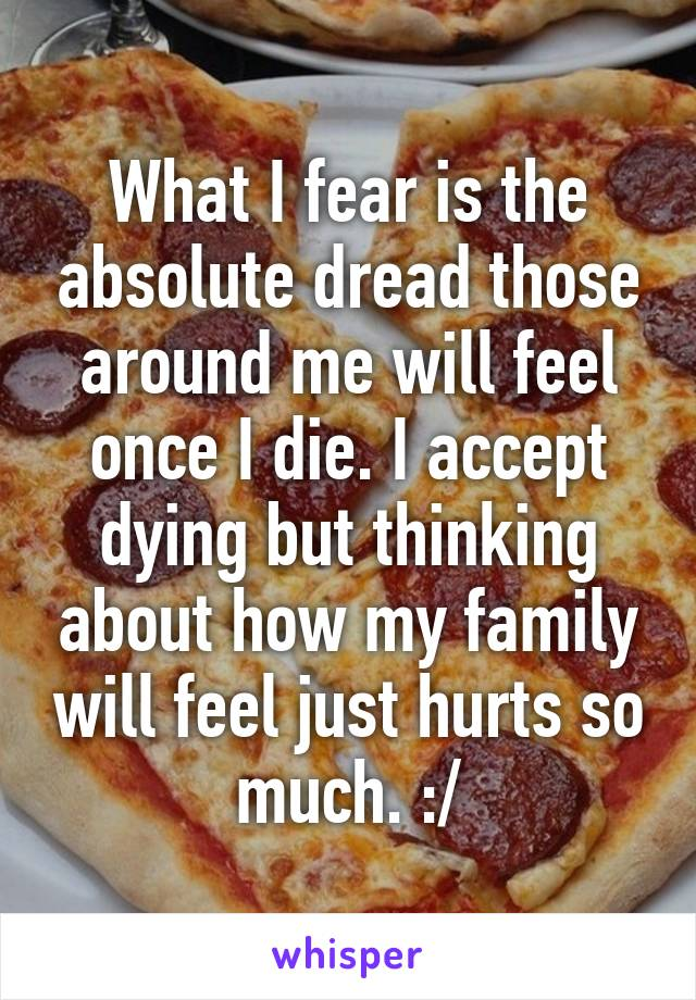 What I fear is the absolute dread those around me will feel once I die. I accept dying but thinking about how my family will feel just hurts so much. :/