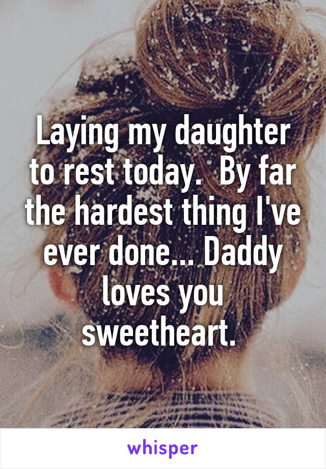Laying my daughter to rest today.  By far the hardest thing I've ever done... Daddy loves you sweetheart.
