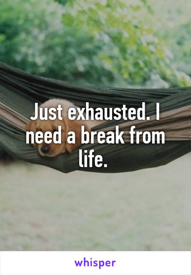 Just exhausted. I need a break from life.
