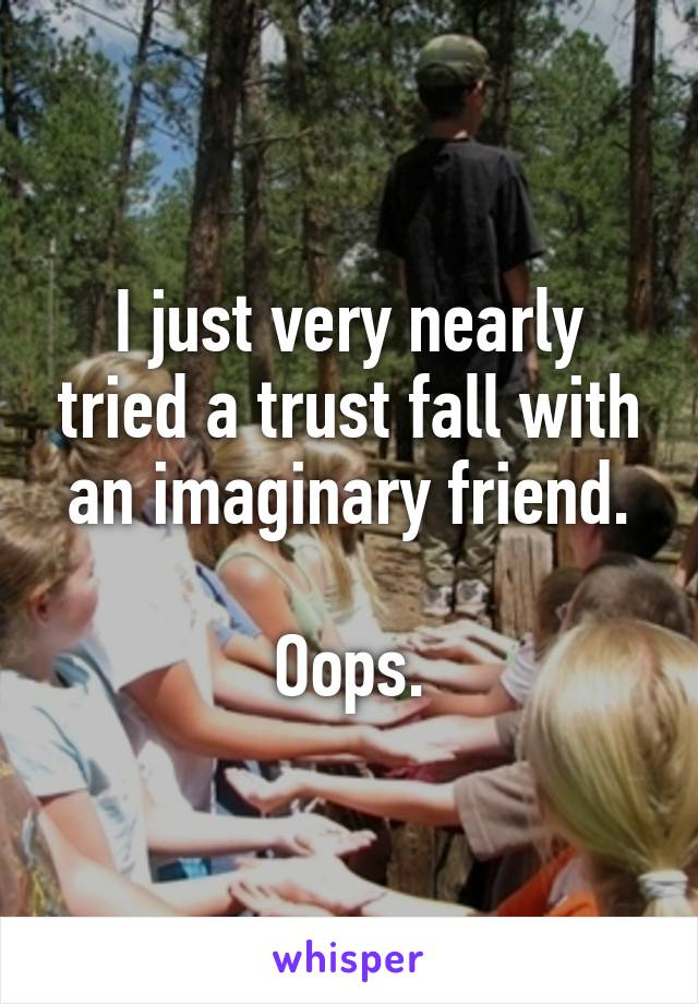 I just very nearly tried a trust fall with an imaginary friend.  Oops.