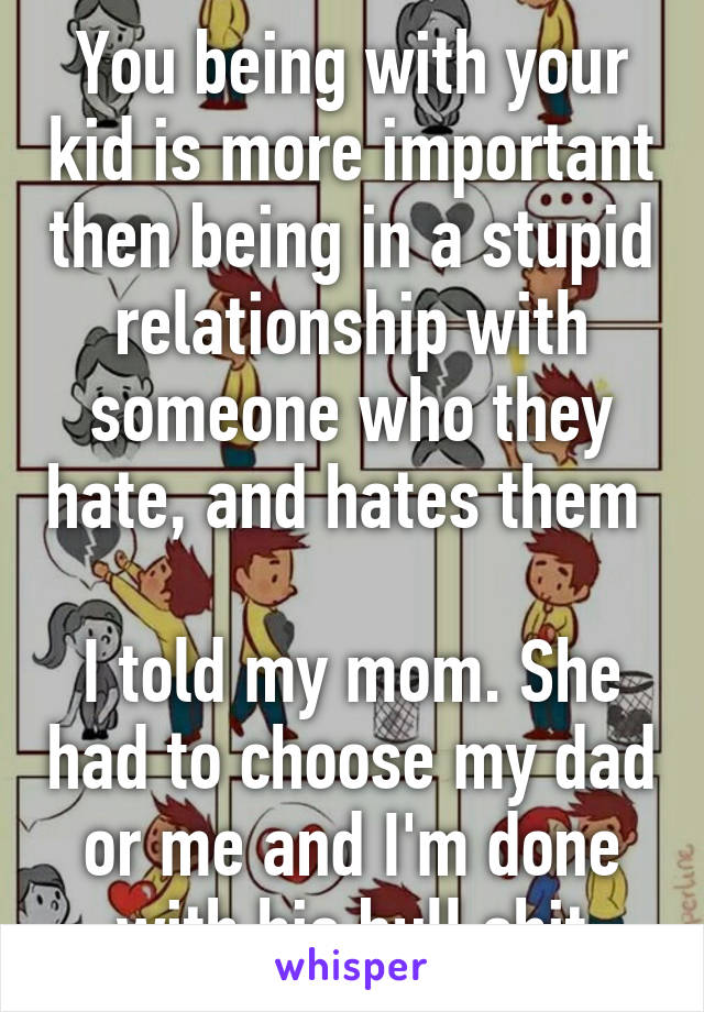 You being with your kid is more important then being in a stupid relationship with someone who they hate, and hates them   I told my mom. She had to choose my dad or me and I'm done with his bull shit